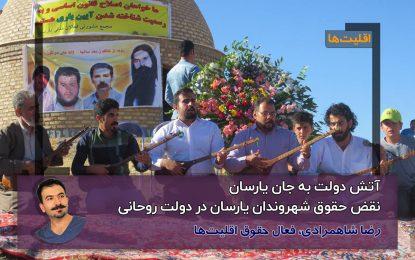 آتش دولت به جان یارسان، نقض حقوق شهروندان یارسان در دولت روحانی/رضا شاهمرادی