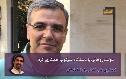 دولت روحانی با دستگاه سرکوب همکاری کرد/گفتگوی علی کلائی با رضا خندان