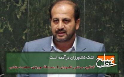 رحمت الله نوروزی، نماینده مجلس در گفتگو با مرتضی هامونیان: اشک کشاورزان درآمده است