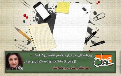 روزنامهنگاری در ایران یک سوءتفاهم بزرگ است؛ گزارشی از مشکلات روزنامه نگاران در ایران / زهرا باقری شاد