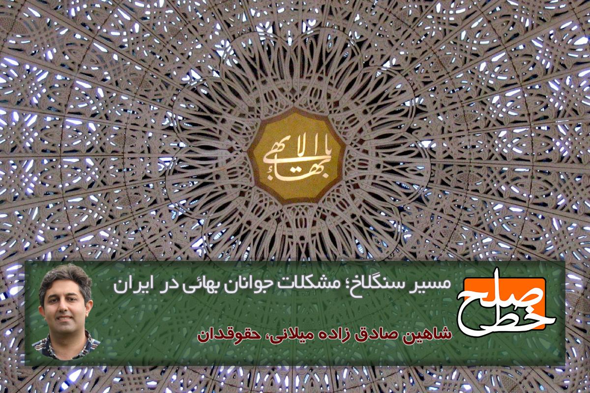 مسیر سنگلاخ؛ مشکلات جوانان بهائی در ایران / شاهین صادق زاده میلانی