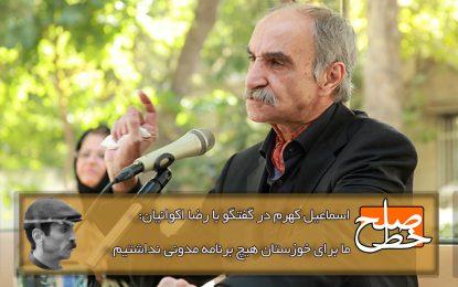 اسماعیل کهرم در گفتگو با رضا اکوانیان: ما برای خوزستان هیچ برنامه مدونی نداشتیم