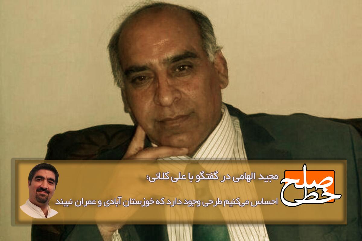 مجید الهامی در گفتگو با علی کلائی: احساس میکنیم طرحی وجود دارد که خوزستان آبادی و عمران نبیند