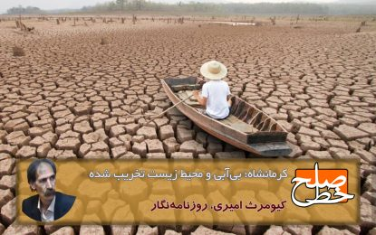 کرمانشاه؛ بیآبی و محیط زیست تخریب شده / کیومرث امیری