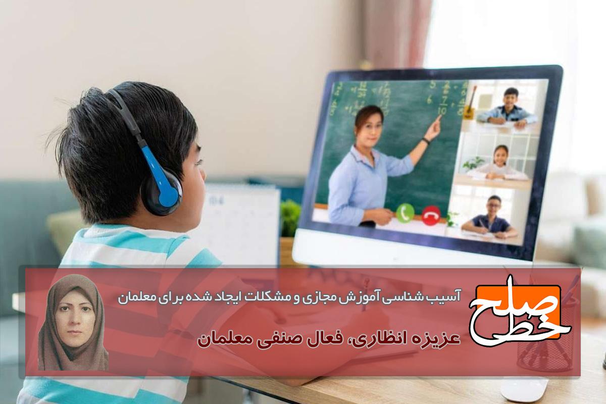 آسیب شناسی آموزش مجازی و مشکلات ایجاد شده برای معلمان/ عزیزه انظاری