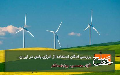 بررسی امکان استفاده از انرژی بادی در ایران/ آزاد محمدی