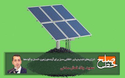 انرژیهای تجدیدپذیر، انقلابی سبز برای آیندهی زمین، انسان و گونهها/ سعید وفا